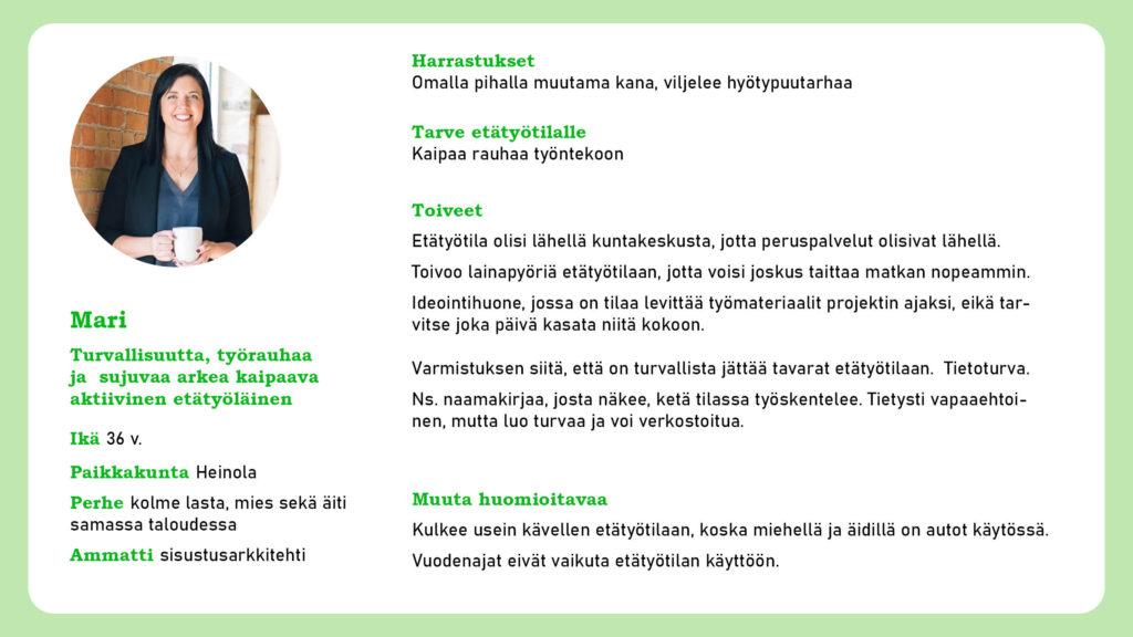 Persoonakortti Mari. Kuvassa noin 35-vuotias nainen. Mari-persoona: perheellinen sisustusarkkitehti Heinolasta, joka kaipaa etätyötilalta turvaa ja rauhaa. Toivoo peruspalveluiden olevan lähellä, lainattavia polkupyöriä ja ilmoitustaulua, josta näkee, ketä tilassa työskentelee.